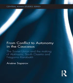 From Conflict to Autonomy in the Caucasus : The Soviet Union and the Making of Abkhazia, South Ossetia and Nagorno Karabakh - Arsène Saparov