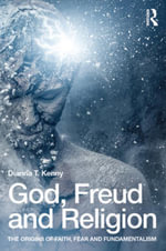 God, Freud and Religion : The origins of faith, fear and fundamentalism - Dianna T. Kenny
