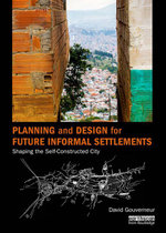 Planning and Design for Future Informal Settlements : Shaping the Self-Constructed City - David Gouverneur