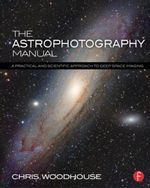The Astrophotography Manual : A Practical and Scientific Approach to Deep Space Imaging - Chris Woodhouse