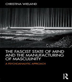 The Fascist State of Mind and the Manufacturing of Masculinity :  A psychoanalytic approach - Christina Wieland