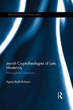Jewish Cryptotheologies of Late Modernity : Philosophical Marranos - Agata Bielik-Robson