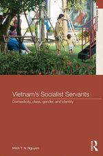 Vietnam's Socialist Servants : Domesticity, Class, Gender, and Identity - Minh T. N. Nguyen
