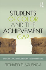 Students of Color and the Achievement Gap : Systemic Challenges, Systemic Transformations - Richard R. Valencia
