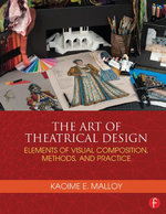 The Art of Theatrical Design : Elements of Visual Composition, Methods, and Practice - Kaoime Malloy