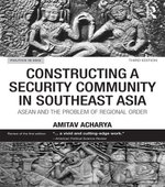 Constructing a Security Community in Southeast Asia : ASEAN and the Problem of Regional Order - Amitav Acharya