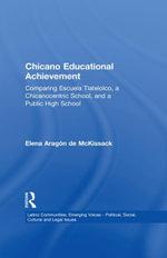 Chicano Educational Achievement : Comparing Escuela Tlatelolco, A Chicanocentric School, and a Public High School - Elena Aragon de McKissack