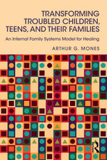 Transforming Troubled Children, Teens, and Their Families : An Internal Family Systems Model for Healing - Arthur G. Mones