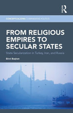 From Religious Empires to Secular States : State Secularization in Turkey, Iran, and Russia - Birol Baskan