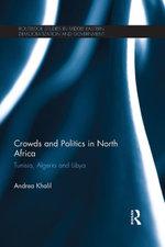 Crowds and Politics in North Africa : Tunisia, Algeria and Libya - Andrea Khalil