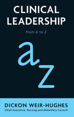 Clinical Leadership : from A to Z - Dickon Weir-Hughes