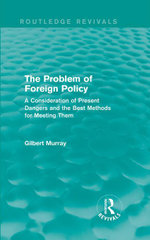 The Problem of Foreign Policy (Routledge Revivals) : A Consideration of Present Dangers and the Best Methods for Meeting Them - Gilbert Murray