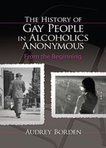 The History of Gay People in Alcoholics Anonymous : From the Beginning - Audrey Borden