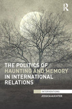 The Politics of Haunting and Memory in International Relations - Jessica Auchter