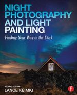 Night Photography and Light Painting : Finding Your Way in the Dark - Lance Keimig