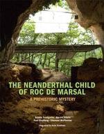 The Neanderthal Child of Roc de Marsal : A Prehistoric Mystery - Dennis Sandgathe