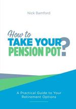 How to Take Your Pension Pot - Nick Bamford