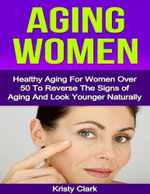 Aging Women - Healthy Aging for Women Over 50 to Reverse the Signs of Aging and Look Younger Naturally. - Kristy Clark