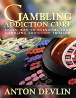 Gambling Addiction Cure : Learn How to Overcome Your Gambling Addiction Problem - Anton Devlin