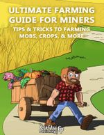 Ultimate Farming Guide for Miners - Tips & Tricks to Farming Mobs, Crops, & More : (An Unofficial Minecraft Book) - Crafty Publishing