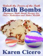Bath Bombs : Beginners Bath Bomb Recipes for Stress Reduction and Better Health: Unlock the Power of the Bath - Karen Cicero