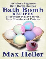 Bath Bomb Recipes : Luxurious Beginner's Bath Bomb Recipes:  Relieve Stress, Sore Muscles and Fatigue - Max Heller