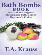 Bath Bombs Book : Natural and Organic Homemade Bath Bombs Beginner's Guide - T.A Krauss