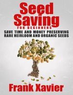 Seed Saving for Beginners : Save Time and Money Preserving Rare and Organic Seeds - Frank Xavier