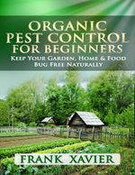 Organic Pest Control for Beginners : Keep Your Garden Home & Food Bug Free Naturally - Frank Xavier