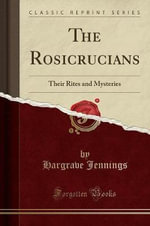 The Rosicrucians : Their Rites and Mysteries (Classic Reprint) - Hargrave Jennings