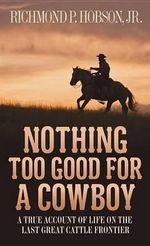 Nothing Too Good for a Cowboy : A True Story of Life on the Last Great Cattle Frontier - Richmond P Hobson, Jr