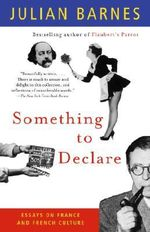 Something to Declare : Essays on France and French Culture - Julian Barnes