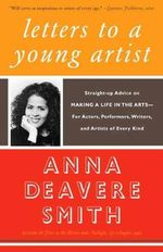 Letters to a Young Artist : Straight-Up Advice on Making a Life in the Arts--For Actors, Performers, Writers, and Artists of Every Kind - Anna Deavere Smith