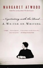 Negotiating with the Dead : A Writer on Writing - Margaret Atwood