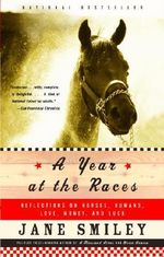 A Year at the Races : Reflections on Horses, Humans, Love, Money, and Luck - Jane Smiley