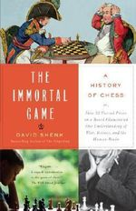 The Immortal Game : A History of Chess or How 32 Carved Pieces on a Board Illuminated Our Understanding of War, Art, Science, and the Human Brain - David Shenk