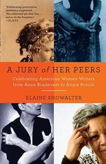 A Jury of Her Peers : American Women Writers from Anne Bradstreet to Annie Proulx - Avalon Professor of Humanities and English Elaine Showalter