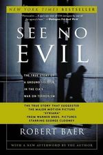 See No Evil : The True Story of a Ground Soldier in the CIA's War on Terrorism - Robert Baer