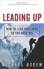 Leading Up : How to Lead Your Boss So You Both Win - Michael Useem