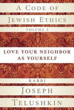A Code of Jewish Ethics, Volume 2 : Love Your Neighbor as Yourself - Rabbi Joseph Telushkin