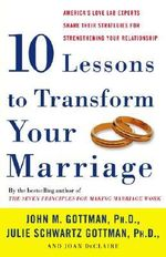 Ten Lessons to Transform Your Marriage : America's Love Lab Experts Share Their Strategies for Strengthening Your Relationship :  America's Love Lab Experts Share Their Strategies for Strengthening Your Relationship - John M Gottman