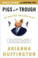 Pigs at the Trough : How Corporate Greed and Political Corruption Are Undermining America - Arianna Huffington