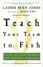 Teach Your Team to Fish : Using Ancient Wisdom for Inspired Teamwork - Laurie Beth Jones