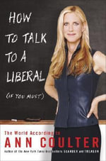 How to Talk to a Liberal (If You Must) : The World According to Ann Coulter - Ann Coulter