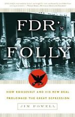 FDR's Folly : How Roosevelt and His New Deal Prolonged the Great Depression - Jim Powell