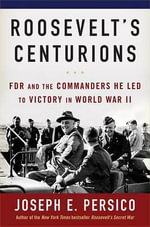Roosevelt's Centurions : FDR and the Commanders He Led to Victory in World War II - Joseph E Persico
