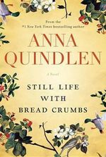 Still Life with Bread Crumbs : A Novel by the New York Times Bestselling Author - Anna Quindlen