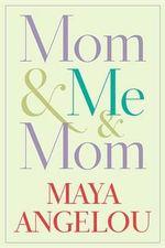 Mom & Me & Mom - Dr Maya Angelou