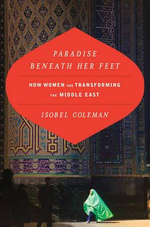 Paradise Beneath Her Feet : How Women Are Transforming the Middle East - Isobel Coleman