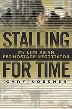Stalling for Time : My Life as an FBI Hostage Negotiator - Gary Noesner